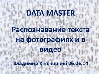 DATA MASTER Распознавание текста на фотографиях и в видео Владимир  Княжицкий  26.06.14