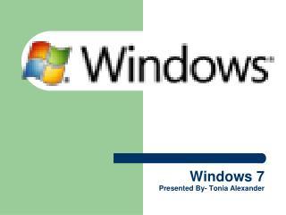 Windows 7 Presented By- Tonia Alexander