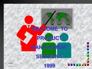 WELCOME  TO PRODUCT MANAGEMENT SESSION 1 1999