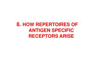 8 .  HOW  REPERTO IRES OF  ANTIGEN SPECIFIC RECEPTOR S ARISE