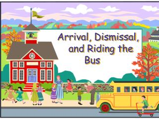 Arrival, Dismissal,           and Riding the Bus