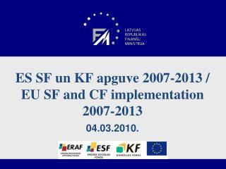 ES SF un KF apguve 2007-2013 / EU SF and CF implementation 2007-2013 04.03.2010.