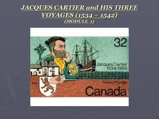 JACQUES CARTIER and HIS THREE VOYAGES (1534 – 1542) (MODULE  1)