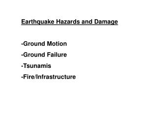 Earthquake Hazards and Damage -Ground Motion -Ground Failure -Tsunamis -Fire/Infrastructure