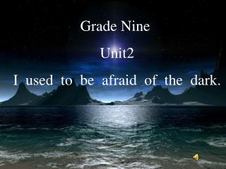 Grade Nine    Unit2   I  used  to  be  afraid  of  the  dark.