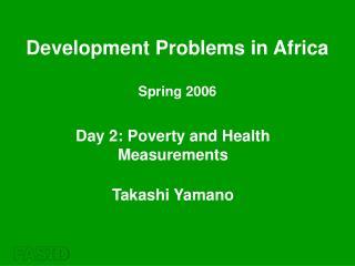 Day 2: Poverty and Health Measurements Takashi Yamano