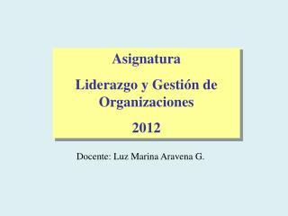 Asignatura  Liderazgo y Gestión de Organizaciones 2012