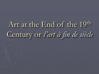 Art at the End of the 19 th  Century or  l�art �  fin de si�cle