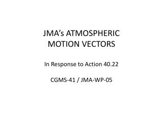 JMA�s ATMOSPHERIC  MOTION  VECTORS In Response to  Action  40.22 CGMS-41 /  JMA-WP-05