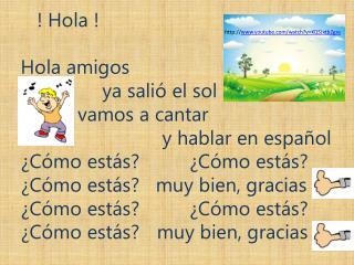 !  Hola ! Hola amigos ya salió el sol      vamos  a  cantar y  hablar en  español
