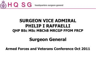 SURGEON VICE ADMIRAL PHILIP I RAFFAELLI QHP BSc MSc MBChB MRCGP FFOM FRCP  Surgeon General