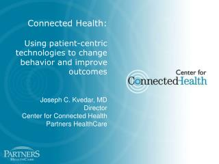 Connected Health:   Using patient-centric technologies to change behavior and improve outcomes