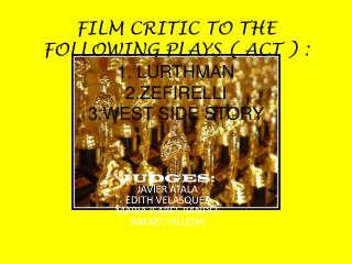 FILM CRITIC TO THE FOLLOWING PLAYS ( ACT ) : 1. LURTHMAN 2.ZEFIRELLI 3.WEST SIDE STORY