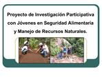 Proyecto de Investigaci n Participativa con J venes en Seguridad Alimentar a y Manejo de Recursos Naturales.