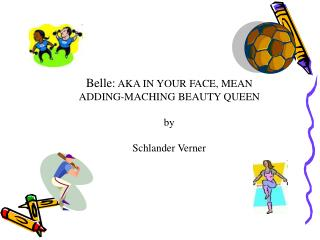 Belle:  AKA IN YOUR FACE, MEAN ADDING-MACHING BEAUTY QUEEN by Schlander Verner