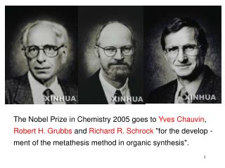 The Nobel Prize in Chemistry 2005 goes to Yves Chauvin, Robert H. Grubbs and Richard R. Schrock for the develop -ment of