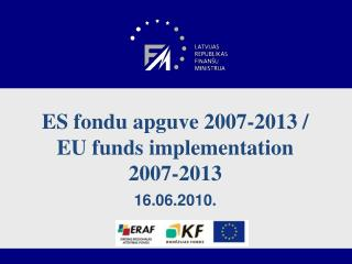 ES fondu apguve 2007-2013 /  EU  funds implementation 2007-2013 16.06.2010.