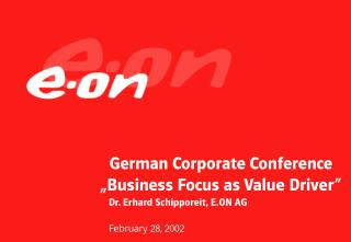 "German Corporate Conference  ""Business Focus as Value Driver""    Dr. Erhard Schipporeit, E.ON AG"