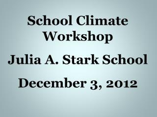 School Climate Workshop Julia A. Stark School December 3, 2012