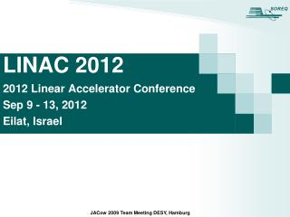 LINAC 2012 2012 Linear Accelerator Conference Sep 9 - 13, 2012 Eilat, Israel