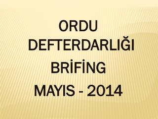 ORDU DEFTERDARLIĞI BRİFİNG MAYIS - 2014