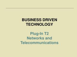 BUSINESS DRIVEN TECHNOLOGY Plug-In T2  Networks and Telecommunications