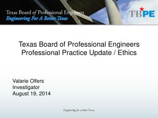 Texas Board of Professional Engineers Professional Practice Update / Ethics Valarie Olfers