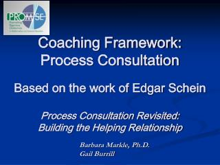 Coaching Framework: Process Consultation  Based on the work of Edgar Schein  Process Consultation Revisited: Building th