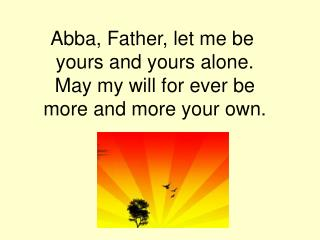 Abba, Father, let me be  yours and yours alone. May my will for ever be more and more your own.