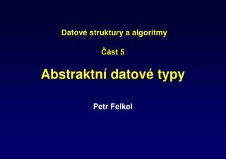 Datové struktury a algoritmy Část 5 Ab straktní datové typy