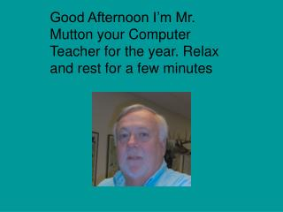 Good Afternoon I'm Mr. Mutton your Computer Teacher for the year. Relax and rest for a few minutes