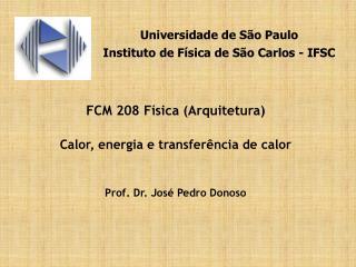 FCM 208 Física (Arquitetura) Calor, energia e transferência de calor Prof. Dr. José Pedro Donoso