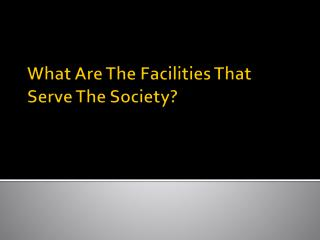 What Are The Facilities That Serve The Society?