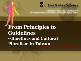 From Principles to Guidelines --Bioethics and Cultural Pluralism in Taiwan