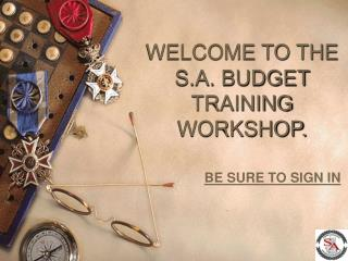 WELCOME TO THE S.A. BUDGET TRAINING WORKSHOP.