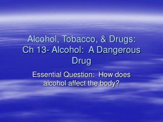 Alcohol, Tobacco, & Drugs: Ch 13- Alcohol:  A Dangerous Drug
