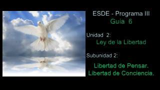 ESDE - Programa III Gu�a   6 Unidad  2:  Ley de la Libertad Subunidad 2: Libertad de Pensar.