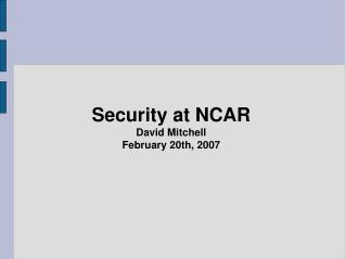 Security at NCAR David Mitchell February 20th, 2007