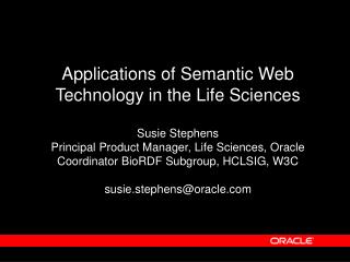 Applications of Semantic Web Technology in the Life Sciences  Susie Stephens Principal Product Manager, Life Sciences, O
