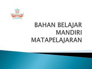 BAHAN  B ELAJAR MANDIRI  MATAPELAJARAN