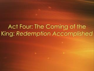 Act Four: The Coming of the King:  Redemption Accomplished