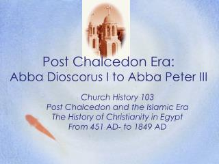 Post Chalcedon Era:  Abba Dioscorus I to Abba Peter III