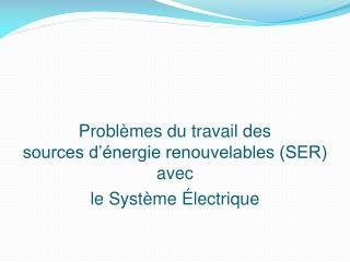 Problèmes du travail des sources d'énergie renouvelables (SER) avec  le Système Électrique