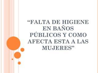 """""""FALTA DE HIGIENE EN BAÑOS PÚBLICOS Y COMO AFECTA ESTA A LAS MUJERES"""""""