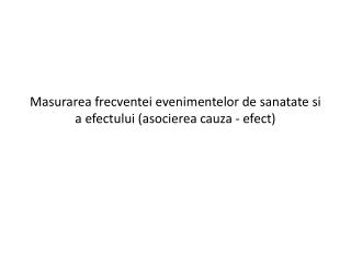 Masurarea frecventei evenimentelor de sanatate si a efectului (asocierea cauza - efect)
