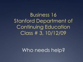 Business 16 Stanford Department of Continuing Education Class # 3, 10/12/09
