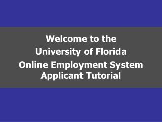 Welcome to the  University of Florida Online Employment System Applicant Tutorial