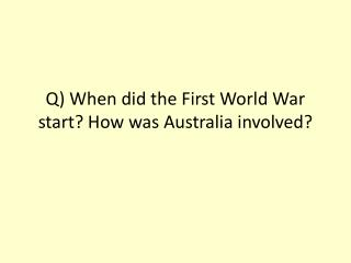 Q) When did the First World War start? How was Australia involved?