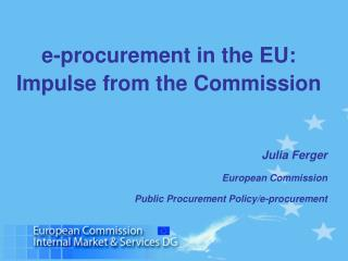 E-procurement in the EU:  Impulse from the Commission      Julia Ferger   European Commission  Public Procurement Policy