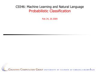 CS546: Machine Learning and Natural Language Probabilistic Classification Feb 24, 26 2009
